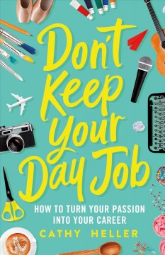Don't Keep Your Day Job : How to Turn Your Passion into Your Career