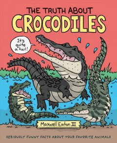 Truth About Crocodiles : Seriously Funny Facts About Your Favorite Animals