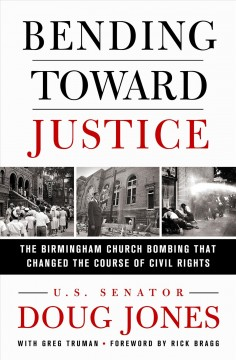 Bending toward justice : the Birmingham church bombing that changed the course of civil rights / U.S. Senator Doug Jones ; with Greg Truman ; foreword by Rick Bragg.
