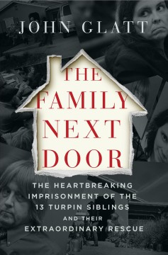 Family Next Door : The Heartbreaking Imprisonment of the 13 Turpin Siblings and Their Extraordinary Rescue