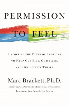 Permission to feel : unlocking the power of emotions to help our kids, ourselves, and our society thrive / Marc Brackett, Ph. D., director, Yale Center for Emotional Intelligence, professor, Yale Child Study Center. - Marc Brackett, Ph. D., director, Yale Center for Emotional Intelligence, professor, Yale Child Study Center.