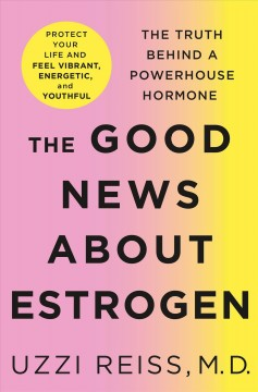 Good News About Estrogen : The Truth Behind a Powerhouse Hormone