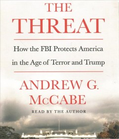 The threat : how the FBI protects America in the age of terror and Trump / Andrew G. McCabe. - Andrew G. McCabe.