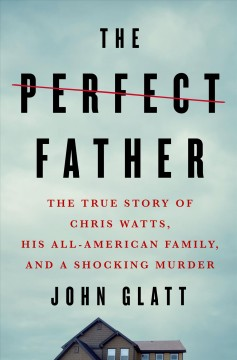 The perfect father : the true story of Chris Watts, his all-American family, and a shocking murder / John Glatt.