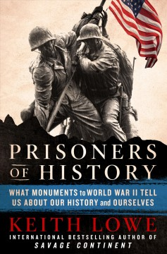 Prisoners of History : What Monuments to World War II Tell Us About Our History and Ourselves