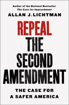 Repeal the Second Amendment : The Case for a Safer America