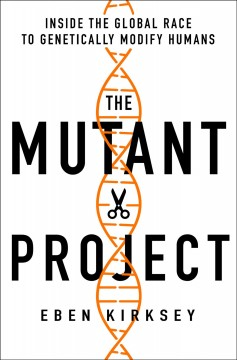 Mutant Project : Inside the Global Race to Genetically Modify Humans