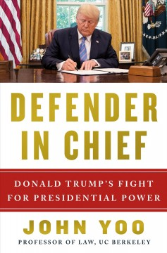 Defender in chief : Donald Trump's fight for presidential power / John Yoo.