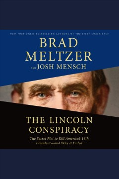 The Lincoln conspiracy : the secret plot to kill America's 16th President--and why it failed / Brad Meltzer and Josh Mensch. - Brad Meltzer and Josh Mensch.