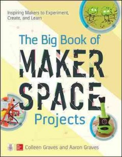 Big Book of Makerspace Projects : Inspiring Makers to Experiment, Create, and Learn