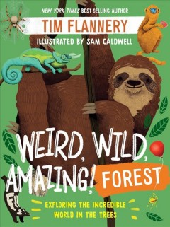 Weird, wild, amazing! forest : exploring the incredible world in the trees / Tim Flannery ; art by Sam Caldwell. - Tim Flannery ; art by Sam Caldwell.