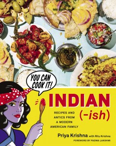 Indian-ish : recipes and antics from a modern American family / Priya Krishna with Ritu Krishna ; photography by Mackenzie Kelley ; illustrations by Maria Qamar ; forward by Padma Lakshmi. - Priya Krishna with Ritu Krishna ; photography by Mackenzie Kelley ; illustrations by Maria Qamar ; forward by Padma Lakshmi.