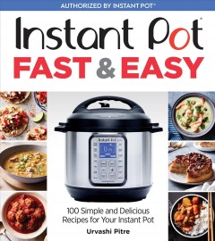 Instant Pot fast & easy : 100 simple and delicious recipes for your Instant Pot / Urvashi Pitre ; photography by Ghazalle Badiozamani. - Urvashi Pitre ; photography by Ghazalle Badiozamani.