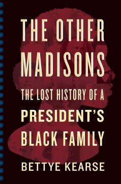 The other Madisons : the lost history of a president's Black family / Bettye Kearse. - Bettye Kearse.