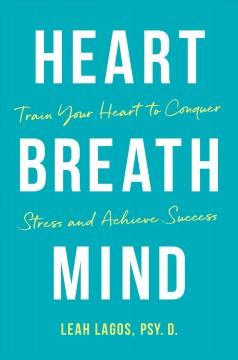 Heart breath mind : train your heart to conquer stress and achieve success / Leah Lagos. - Leah Lagos.