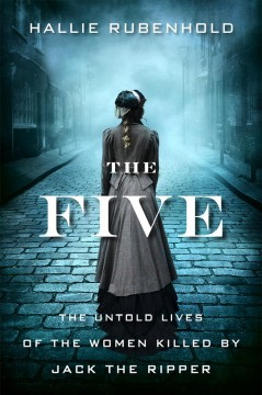 The five : the untold lives of the women killed by Jack the Ripper / Hallie Rubenhold.