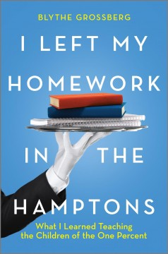 I Left My Homework in the Hamptons : What I Learned Teaching the Children of the One Percent