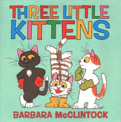 The three little kittens (and one little mouse!) /  by Barbara McClintock, (with a little help from Mother Goose).