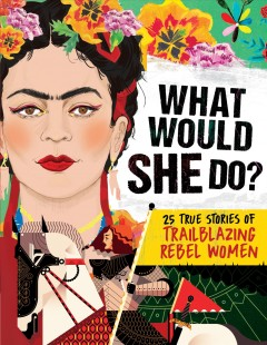 What would she do? : 25 true stories of trailblazing rebel women / Kay Woodward ; illustrated by Andrew Archer and Kelly Thompson.