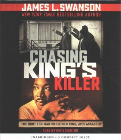Chasing King's killer : the hunt for Martin Luther King, Jr.'s assassin / by James L. Swanson.