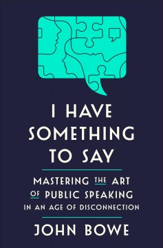 I Have Something to Say : Mastering the Art of Public Speaking in an Age of Disconnection