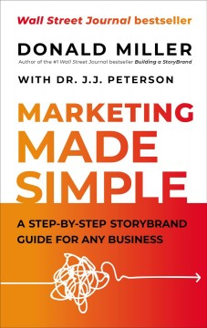 Marketing made simple : a step-by-step storybrand guide for any business / Donald Miller with Dr. J.J. Peterson.
