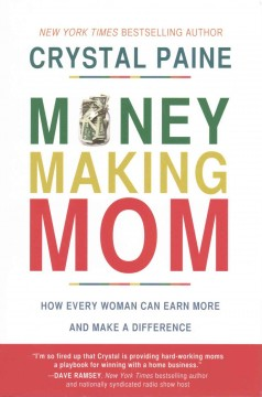 Money-making mom : how every woman can earn more and make a difference / Crystal Paine.