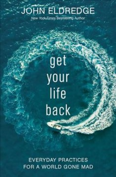 Get Your Life Back : Everyday Practices for a World Gone Mad