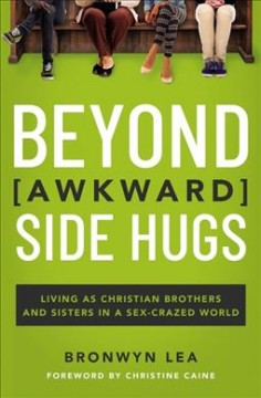 Beyond Awkward Side Hugs : Living As Christian Brothers and Sisters in a Sex-crazed World