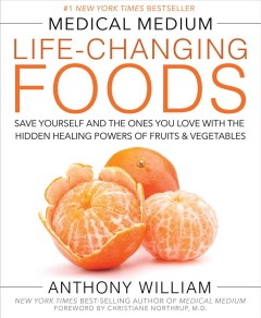 Medical medium life-changing foods : save yourself and the ones you love with the hidden healing powers of fruits and vegetables / Anthony William. - Anthony William.