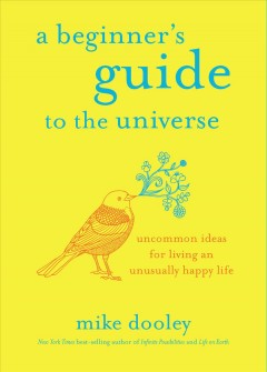 A beginner's guide to the universe : uncommon ideas for living an unusually happy life / Mike Dooley. - Mike Dooley.