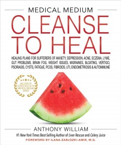 Medical Medium Cleanse to Heal : Healing Plans for Sufferers of Anxiety, Depression, Acne, Eczema, Lyme, Gut Problems, Brain Fog, Weight Issues, Migraines, Bloating, Vertigo, Psoriasis, Cysts