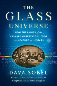 The glass universe : how the ladies of the Harvard Observatory took the measure of the stars / by Dava Sobel. - by Dava Sobel.