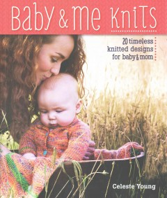 Baby & me knits : 20 timeless knitted designs for baby & mom / Celeste Young.