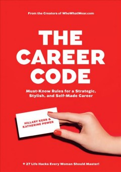 The career code : must-know rules for a strategic, stylish, and self-made career / Hillary Kerr & Katherine Power. - Hillary Kerr & Katherine Power.