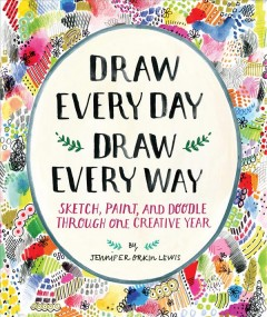 Draw Every Day, Draw Every Way : Sketch, Paint, and Doodle Through One Creative Year