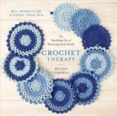 Crochet therapy : the soothing art of savoring each stitch / Betsan Corkhill. - Betsan Corkhill.