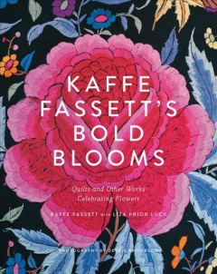 Kaffe Fassett's bold blooms : quilts and other works celebrating flowers / Kaffe Fassett with Liza Prior Lucy ; photography by Debbie Patterson. - Kaffe Fassett with Liza Prior Lucy ; photography by Debbie Patterson.