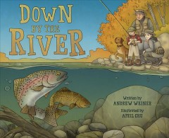 Down by the river : a family fly fishing story / by Andrew Weiner ; illustrated by April Chu. - by Andrew Weiner ; illustrated by April Chu.