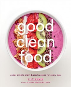 Good clean food : super simple plant-based recipes for every day / Lily Kunin, creator of Clean food dirty city ; with a foreword by Bobbi Brown ; photographs by Gemma + Andrew Ingalls.