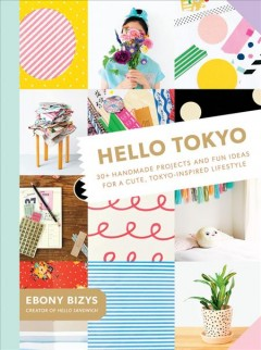 Hello Tokyo : 30+ handmade projects and fun ideas for a cute, Tokyo-inspired lifestyle / Ebony Bizys ; photography by BOCO. - Ebony Bizys ; photography by BOCO.