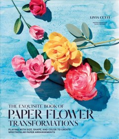 Exquisite Book of Paper Flower Transformations : Playing With Size, Shape, and Color to Create Spectacular Paper Arrangements