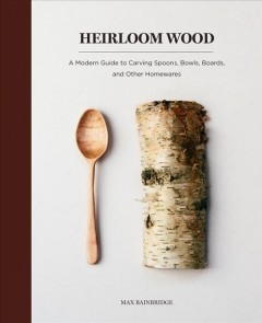 Heirloom Wood : A Modern Guide to Carving Spoons, Bowls, Boards, and Other Homewares