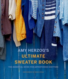 Amy Herzog's ultimate sweater book : the essential guide for adventurous knitters / Amy Herzog ; photography by Burcu Avsar.