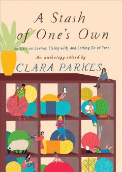 A stash of one's own : knitters on loving, living with, and letting go of yarn / an anthology edited by Clara Parkes.