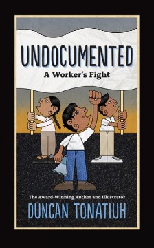 Undocumented : a worker's fight / by Duncan Tonatiuh. - by Duncan Tonatiuh.