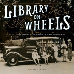 Library on Wheels : Mary Lemist Titcomb and America's First Bookmobile