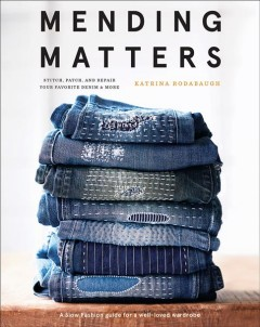 Mending matters : stitch, patch, and repair favorite denim & more / Katrina Rodabaugh ; photography by Karen Pearson.