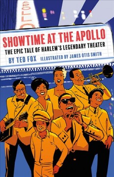 Showtime at the Apollo : the epic tale of Harlem's legendary theater / written by Ted Fox ; illustrated by James Otis Smith.