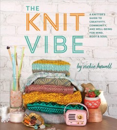 Knit Vibe : A Knitter's Guide to Creativity, Community, and Well-being for Mind, Body & Soul
